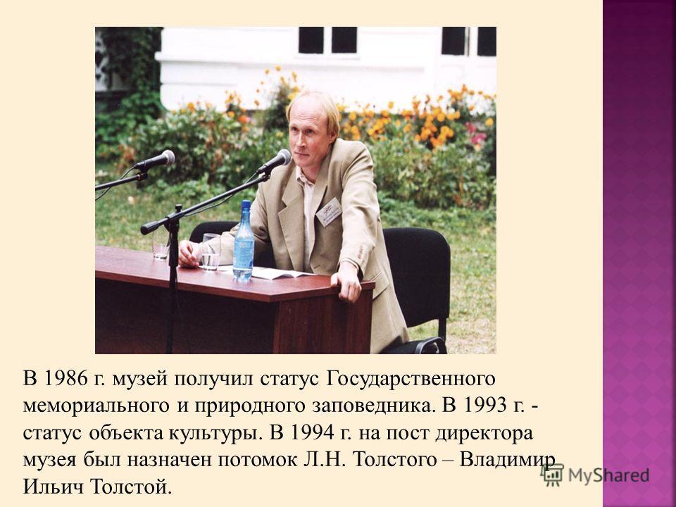 В 1986 г. музей получил статус Государственного мемориального и природного заповедника. В 1993 г. - статус объекта культуры. В 1994 г. на пост директора музея был назначен потомок Л.Н. Толстого – Владимир Ильич Толстой.
