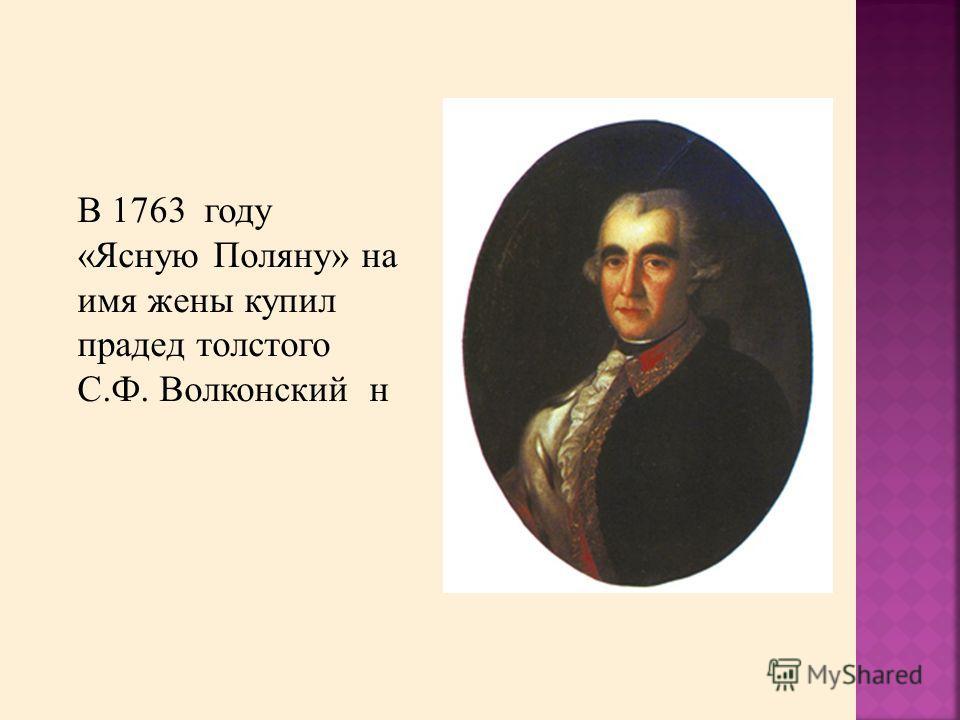 В 1763 году «Ясную Поляну» на имя жены купил прадед толстого С.Ф. Волконский н