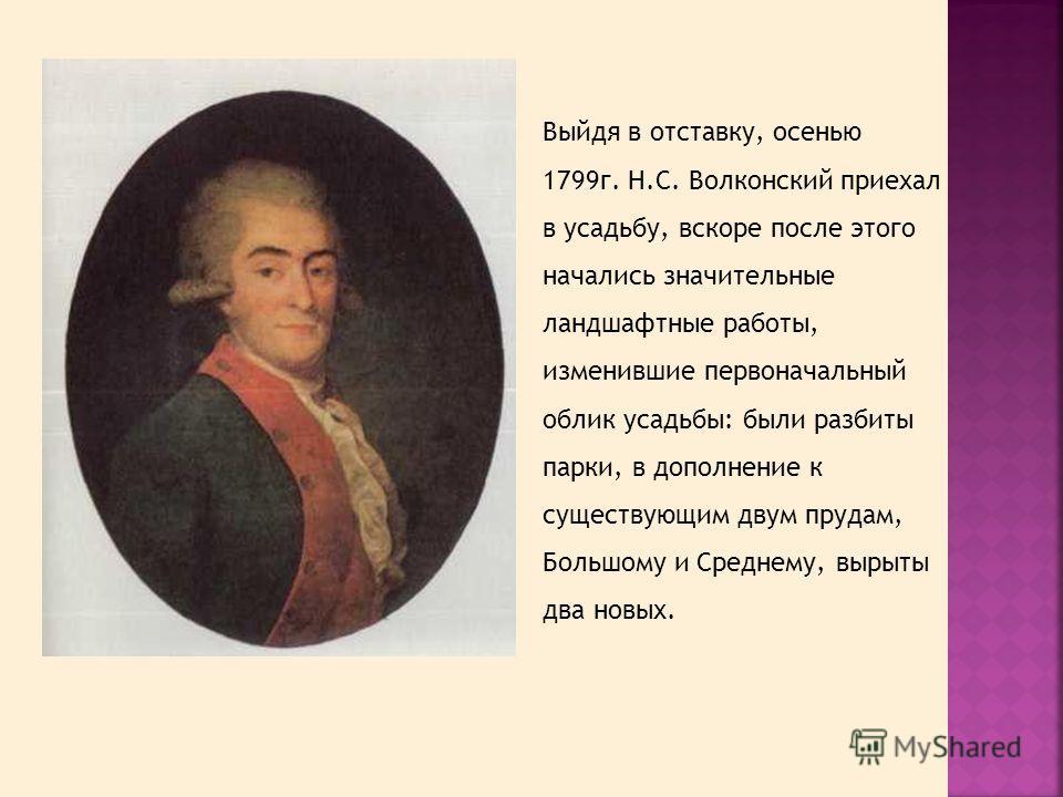 Выйдя в отставку, осенью 1799г. Н.С. Волконский приехал в усадьбу, вскоре после этого начались значительные ландшафтные работы, изменившие первоначальный облик усадьбы: были разбиты парки, в дополнение к существующим двум прудам, Большому и Среднему,