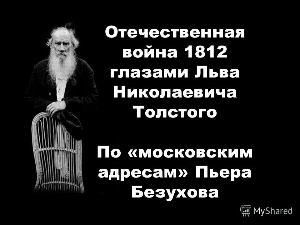 Отечественная война 1812 глазами Льва Николаевича Толстого По «московским адресам» Пьера Безухова