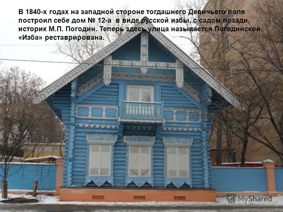 В 1840-х годах на западной стороне тогдашнего Девичьего поля построил себе дом 12-а в виде русской избы, с садом позади, историк М.П. Погодин. Теперь здесь улица называется Погодинской. «Изба» реставрирована.