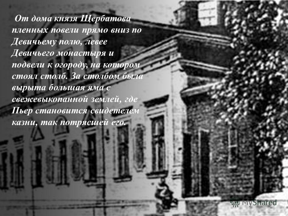 От дома князя Щербатова пленных повели прямо вниз по Девичьему полю, левее Девичьего монастыря и подвели к огороду, на котором стоял столб. За столбом была вырыта большая яма с свежевыкопанной землей, где Пьер становится свидетелем казни, так потрясш