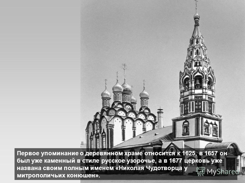 Первое упоминание о деревянном храме относится к 1625, в 1657 он был уже каменный в стиле русское узорочье, а в 1677 церковь уже названа своим полным именем «Николая Чудотворца у митрополичьих конюшен».