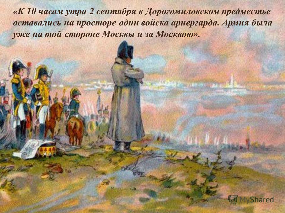«К 10 часам утра 2 сентября в Дорогомиловском предместье оставались на просторе одни войска ариергарда. Армия была уже на той стороне Москвы и за Москвою». В это же время, в 10 часов утра 2 сентября, Наполеон стоял между своими войсками на Поклонной