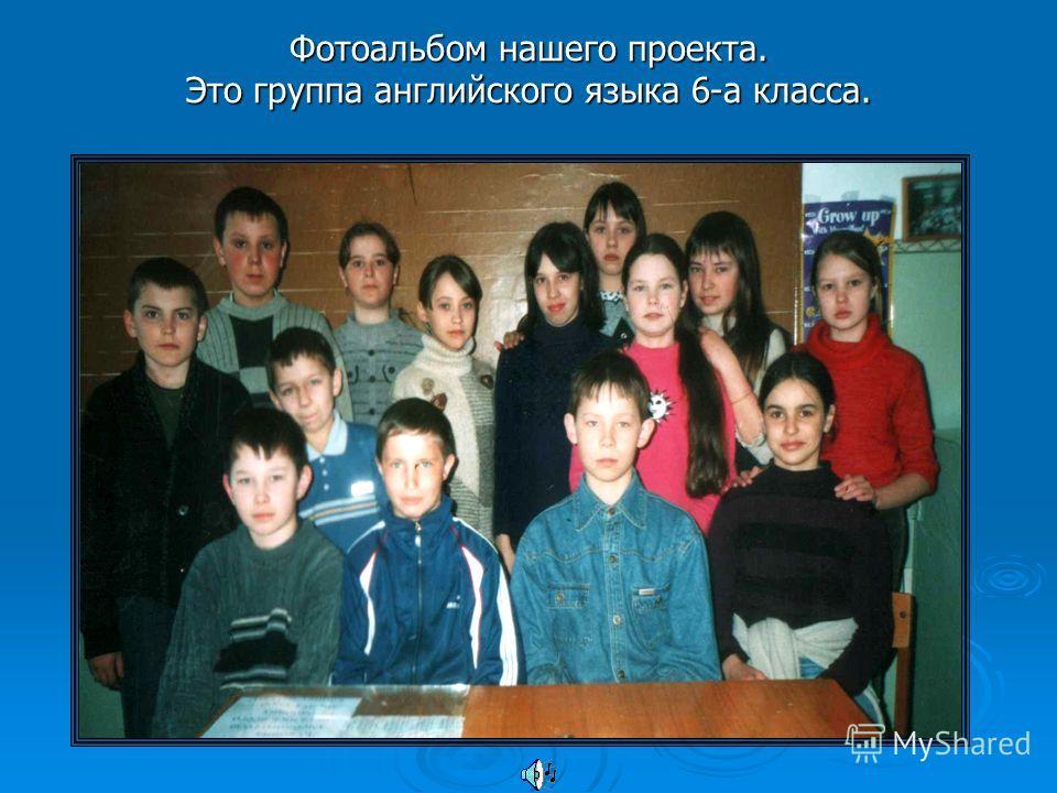 Фотоальбом нашего проекта. Это группа английского языка 6-а класса.
