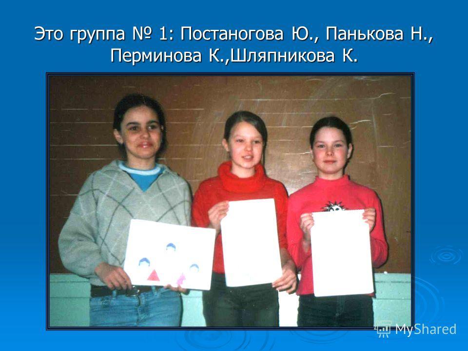 Это группа 1: Постаногова Ю., Панькова Н., Перминова К.,Шляпникова К.