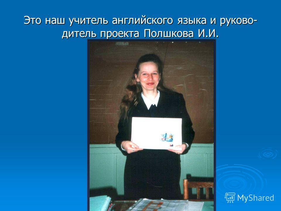 Это наш учитель английского языка и руково- дитель проекта Полшкова И.И.