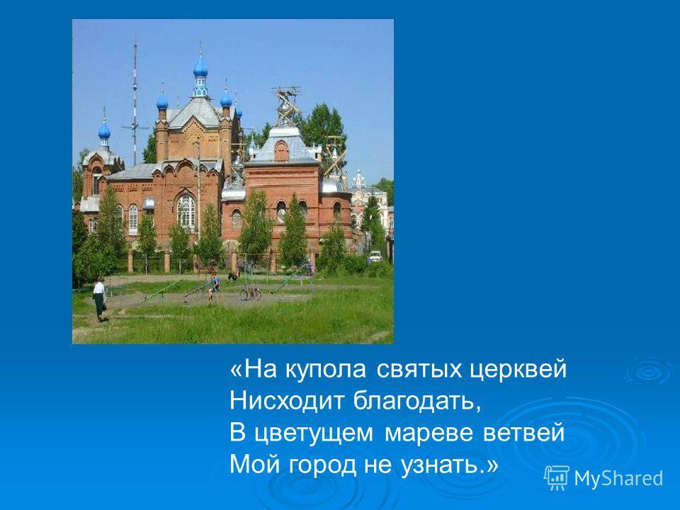 «На купола святых церквей Нисходит благодать, В цветущем мареве ветвей Мой город не узнать.»