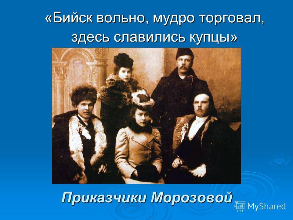 Приказчики Морозовой «Бийск вольно, мудро торговал, здесь славились купцы»