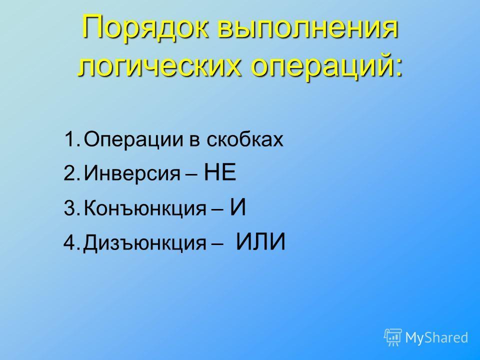 Порядок выполнения логических операций: 1.Операции в скобках 2.Инверсия – НЕ 3.Конъюнкция – И 4.Дизъюнкция – ИЛИ