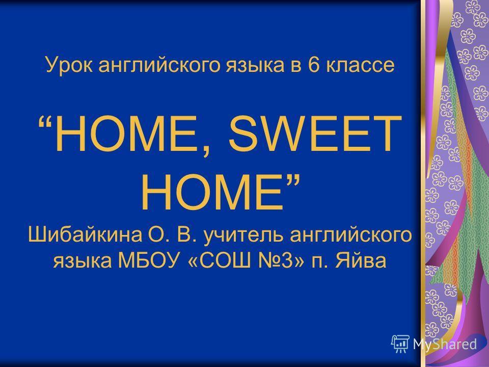 Урок английского языка в 6 классе HOМЕ, SWEET HOME Шибайкина О. В. учитель английского языка МБОУ «СОШ 3» п. Яйва