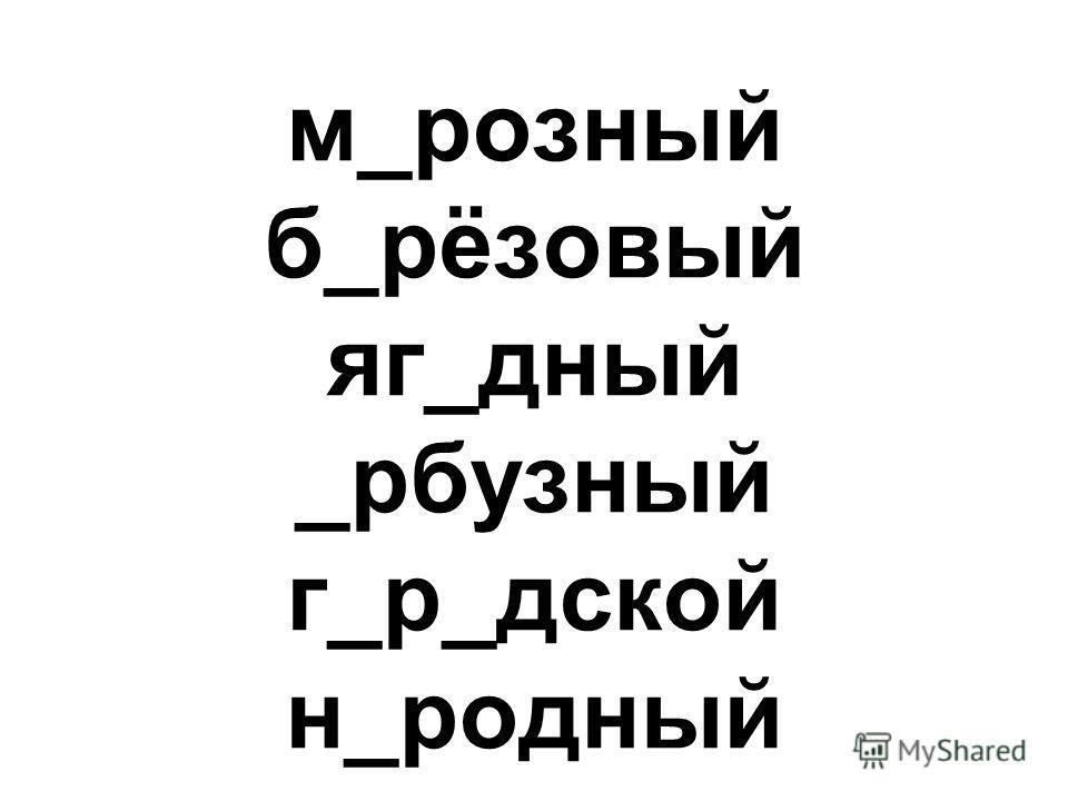 м_розный б_рёзовый яг_дный _рбузный г_р_дской н_родный