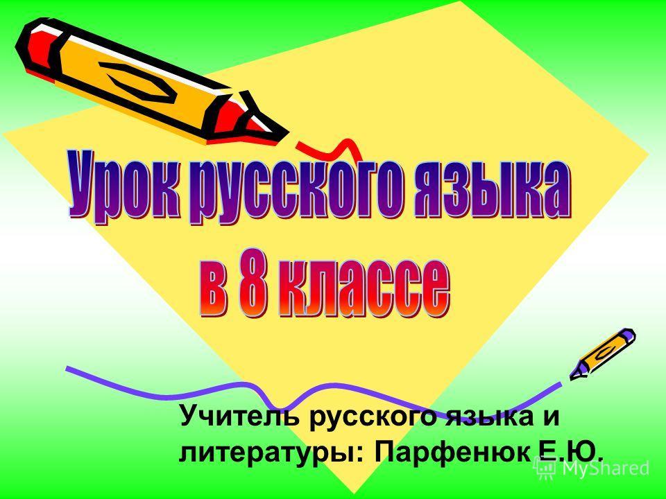Учитель русского языка и литературы: Парфенюк Е.Ю.