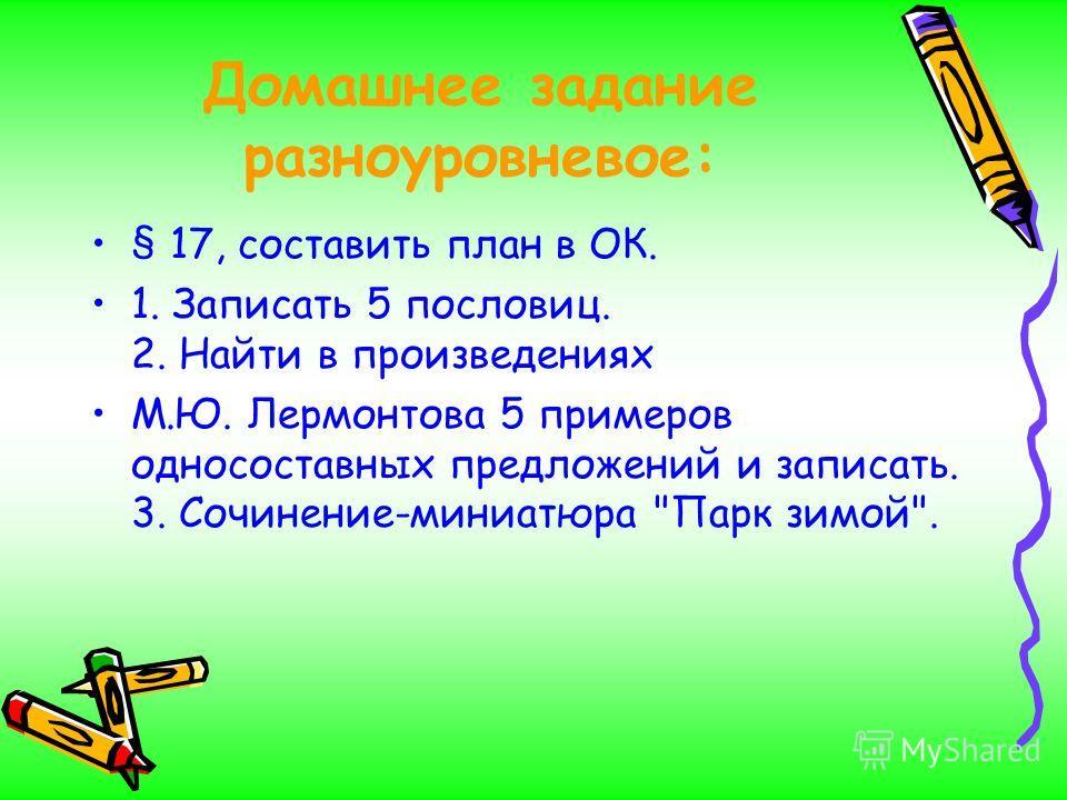 Домашнее задание разноуровневое: § 17, составить план в ОК. 1. Записать 5 пословиц. 2. Найти в произведениях М.Ю. Лермонтова 5 примеров односоставных предложений и записать. 3. Сочинение-миниатюра Парк зимой.