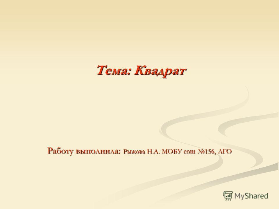 Тема: Квадрат Работу выполнила: Рыжова Н.А. МОБУ сош 156, ЛГО