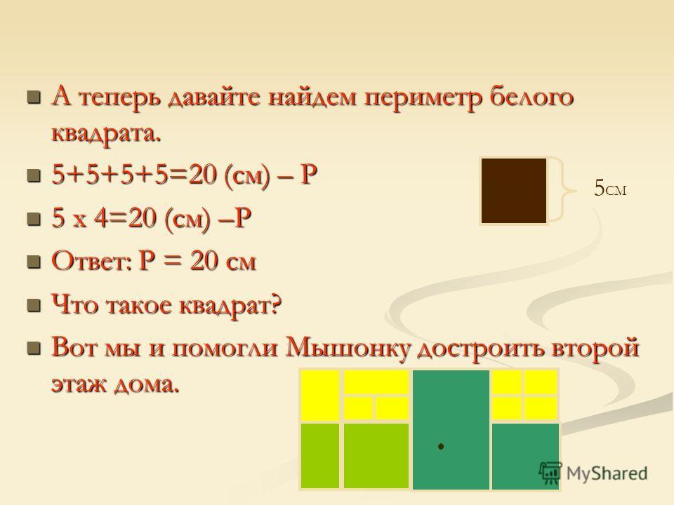 А теперь давайте найдем периметр белого квадрата. 5+5+5+5=20 (см) – Р 5 х 4=20 (см) –Р Ответ: Р = 20 см Что такое квадрат? Вот мы и помогли Мышонку достроить второй этаж дома. 5 СМ