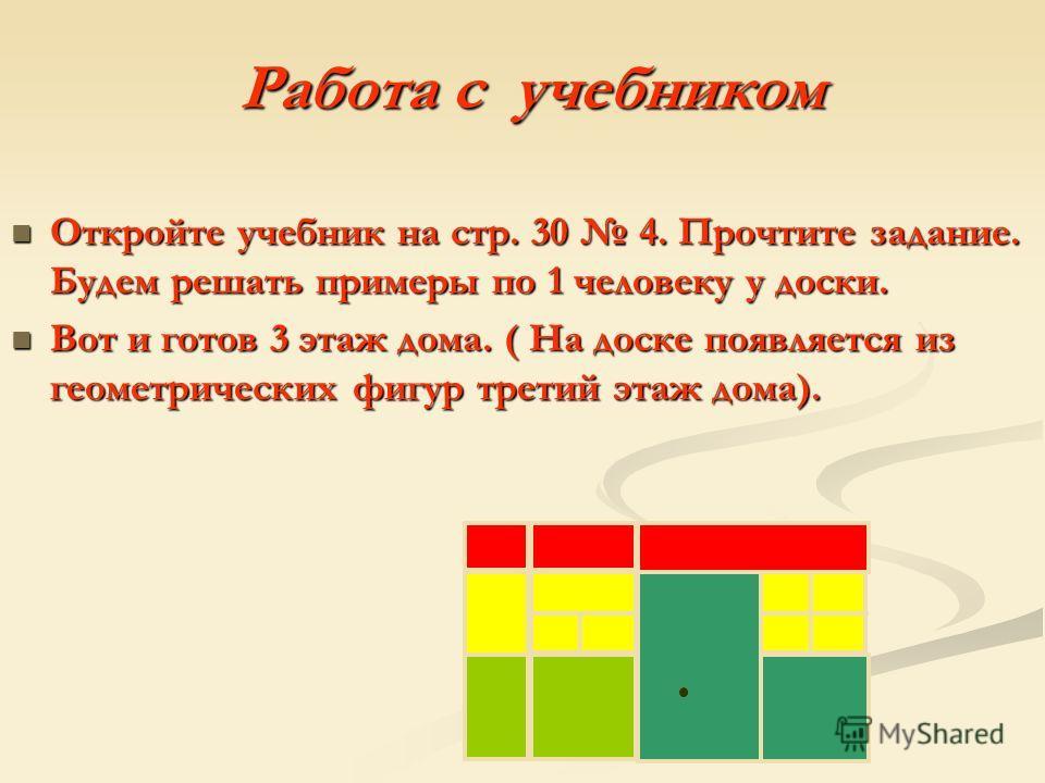 Работа с учебником Откройте учебник на стр. 30 4. Прочтите задание. Будем решать примеры по 1 человеку у доски. Вот и готов 3 этаж дома. ( На доске появляется из геометрических фигур третий этаж дома).