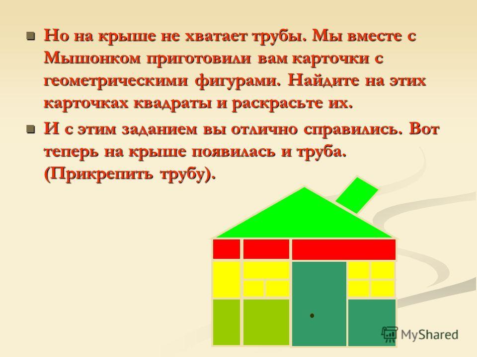 Но на крыше не хватает трубы. Мы вместе с Мышонком приготовили вам карточки с геометрическими фигурами. Найдите на этих карточках квадраты и раскрасьте их. Но на крыше не хватает трубы. Мы вместе с Мышонком приготовили вам карточки с геометрическими