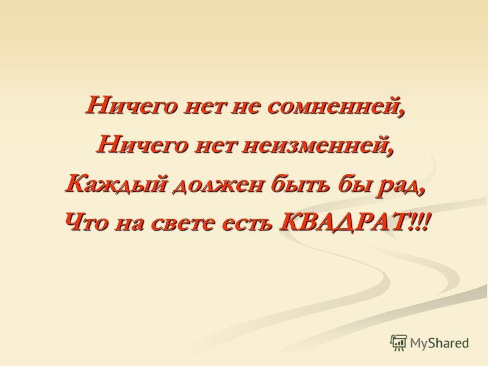 Ничего нет не сомненней, Ничего нет неизменней, Каждый должен быть бы рад, Что на свете есть КВАДРАТ!!!
