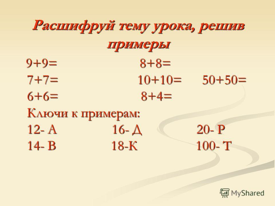 Расшифруй тему урока, решив примеры 9+9= 8+8= 7+7= 10+10= 50+50= 6+6= 8+4= Ключи к примерам: 12- А 16- Д 20- Р 14- В 18-К 100- Т 9+9= 8+8= 7+7= 10+10= 50+50= 6+6= 8+4= Ключи к примерам: 12- А 16- Д 20- Р 14- В 18-К 100- Т