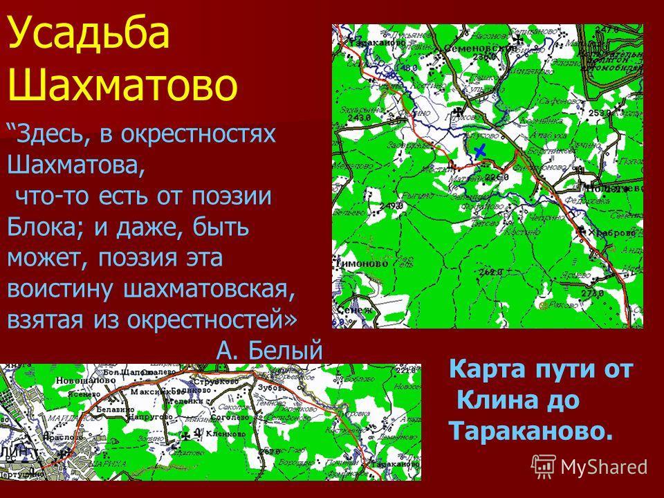 Усадьба Шахматово Карта пути от Клина до Тараканово. Здесь, в окрестностях Шахматова, что-то есть от поэзии Блока; и даже, быть может, поэзия эта воистину шахматовская, взятая из окрестностей» А. Белый