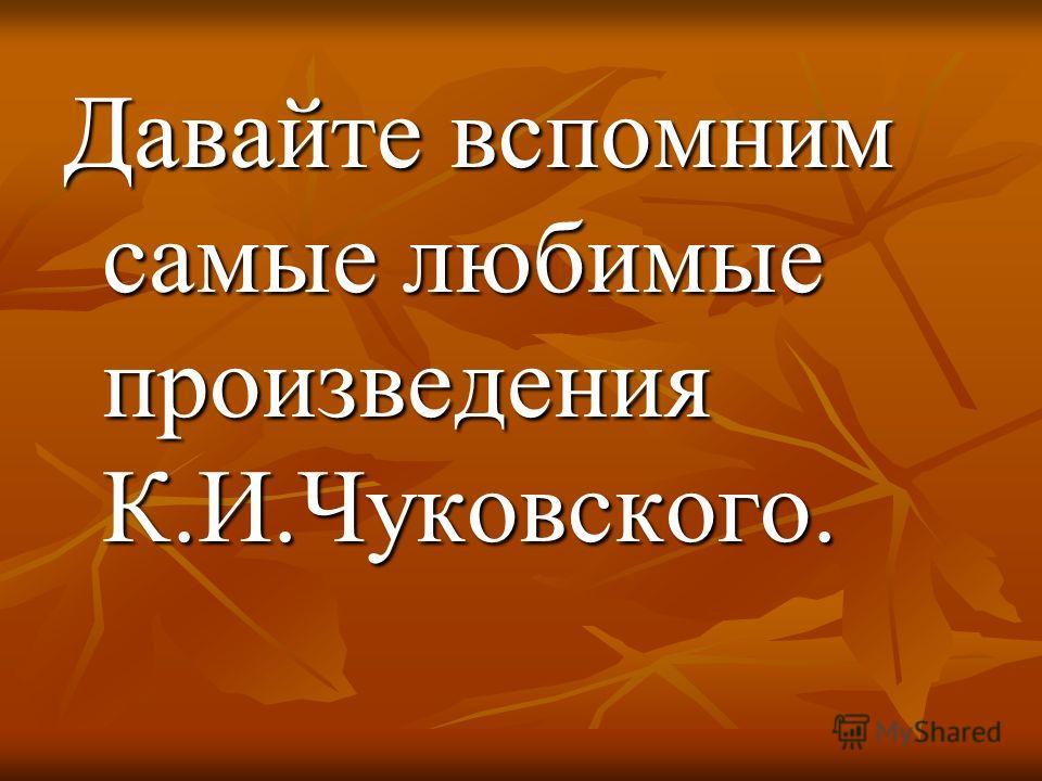 Давайте вспомним самые любимые произведения К.И.Чуковского.