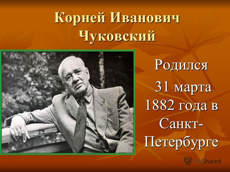 Корней Иванович Чуковский Родился 31 марта 1882 года в Санкт- Петербурге 31 марта 1882 года в Санкт- Петербурге