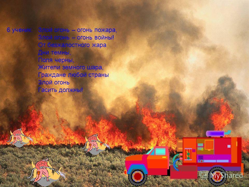 6 ученик.Злой огонь – огонь пожара, Злой огонь – огонь войны! От безжалостного жара Дни темны, Поля черны, Жители земного шара, Граждане любой страны Злой огонь Гасить должны!