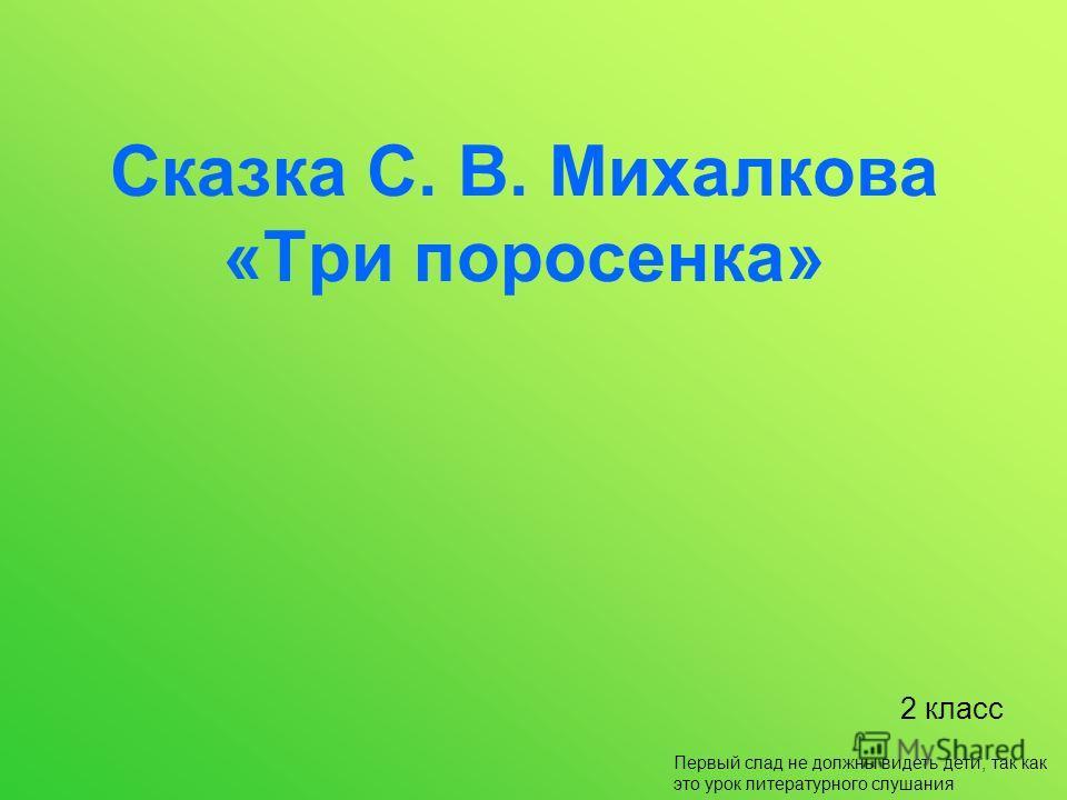 Сказка С. В. Михалкова «Три поросенка» 2 класс Первый слад не должны видеть дети, так как это урок литературного слушания