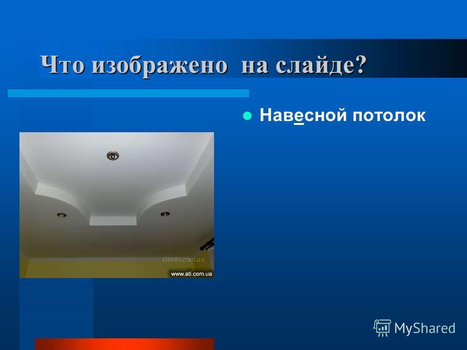 Что изображено на слайде? Навесной потолок