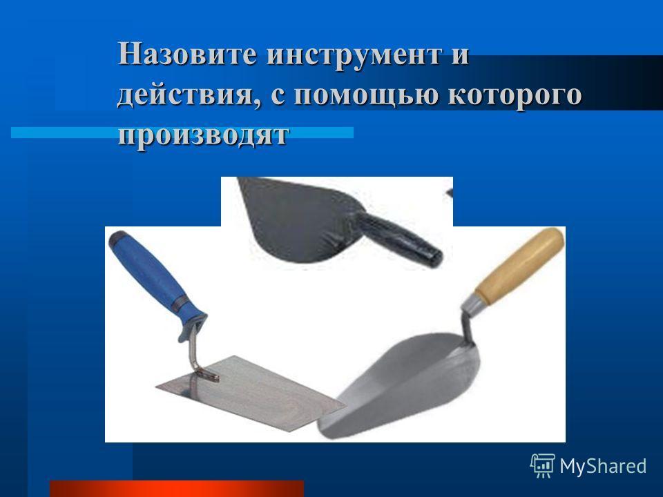 Назовите инструмент и действия, с помощью которого производят