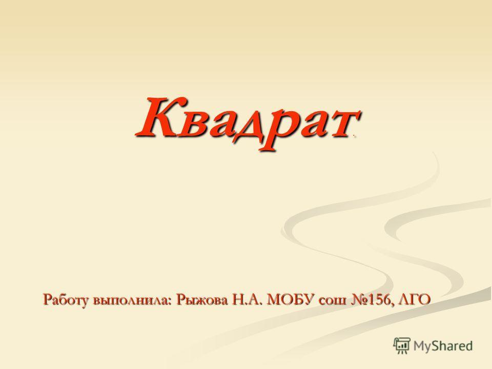 Квадрат. Квадрат. Работу выполнила: Рыжова Н.А. МОБУ сош 156, ЛГО