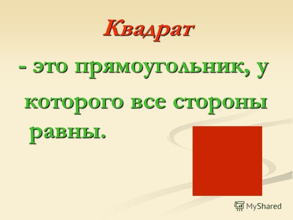 Квадрат - это прямоугольник, у которого все стороны равны. которого все стороны равны.
