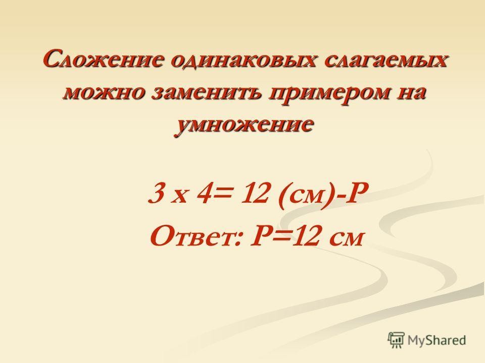 Сложение одинаковых слагаемых можно заменить примером на умножение 3 х 4= 12 (см)-Р Ответ: Р=12 см