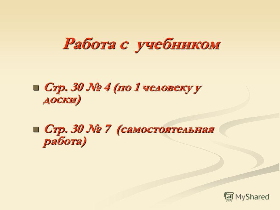 Работа с учебником Стр. 30 4 (по 1 человеку у доски) Стр. 30 4 (по 1 человеку у доски) Стр. 30 7 (самостоятельная работа) Стр. 30 7 (самостоятельная работа)