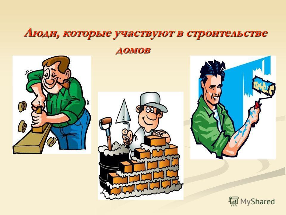 Люди, которые участвуют в строительстве Люди, которые участвуют в строительстве домов домов