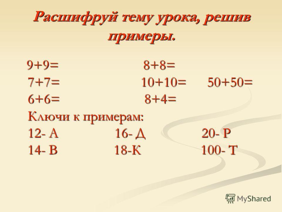 Расшифруй тему урока, решив примеры. 9+9= 8+8= 7+7= 10+10= 50+50= 6+6= 8+4= Ключи к примерам: 12- А 16- Д 20- Р 14- В 18-К 100- Т 9+9= 8+8= 7+7= 10+10= 50+50= 6+6= 8+4= Ключи к примерам: 12- А 16- Д 20- Р 14- В 18-К 100- Т