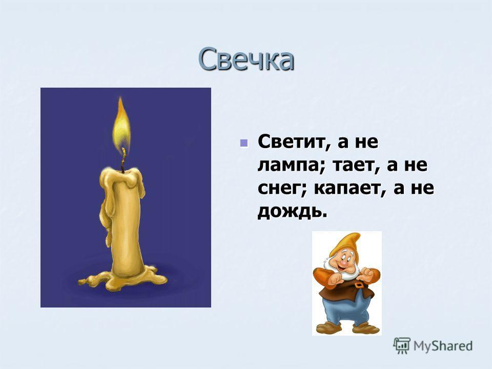Свечка Светит, а не лампа; тает, а не снег; капает, а не дождь. Светит, а не лампа; тает, а не снег; капает, а не дождь.