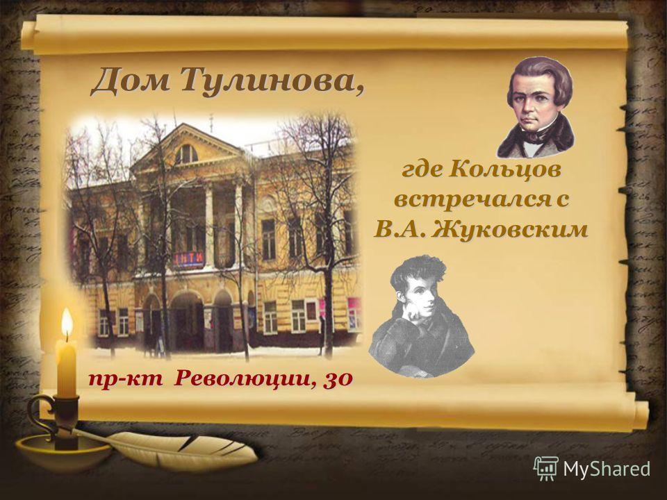 Дом Тулинова, где Кольцов встречался с В.А. Жуковским пр-кт Революции, 30
