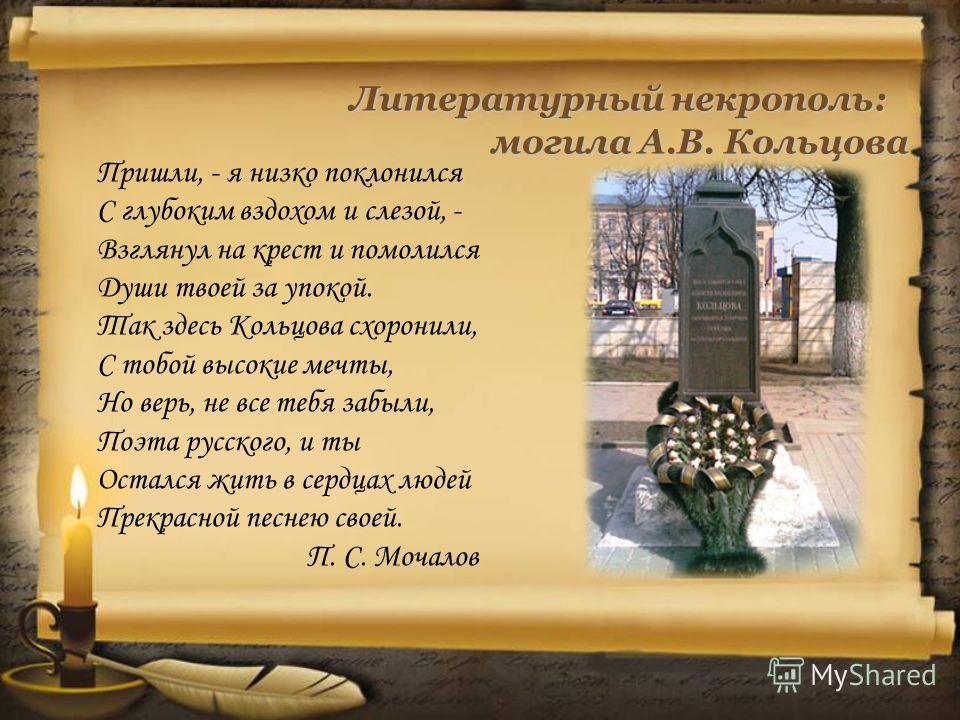 Литературный некрополь: могила А.В. Кольцова могила А.В. Кольцова Пришли, - я низко поклонился С глубоким вздохом и слезой, - Взглянул на крест и помолился Души твоей за упокой. Так здесь Кольцова схоронили, С тобой высокие мечты, Но верь, не все теб