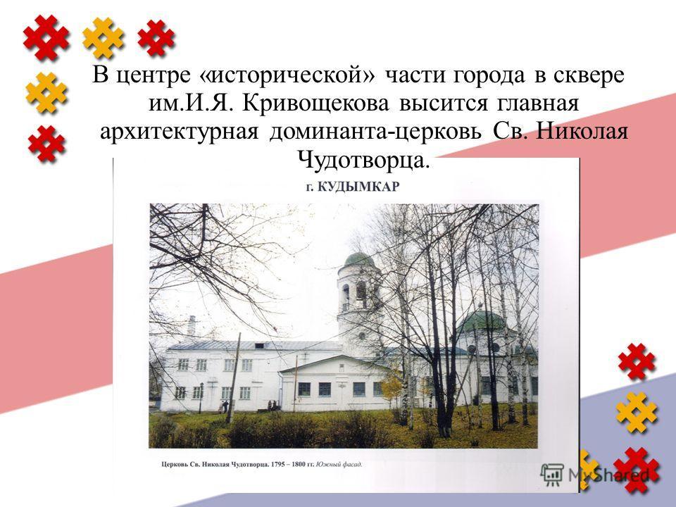 В центре « исторической » части города в сквере им. И. Я. Кривощекова высится главная архитектурная доминанта - церковь Св. Николая Чудотворца.