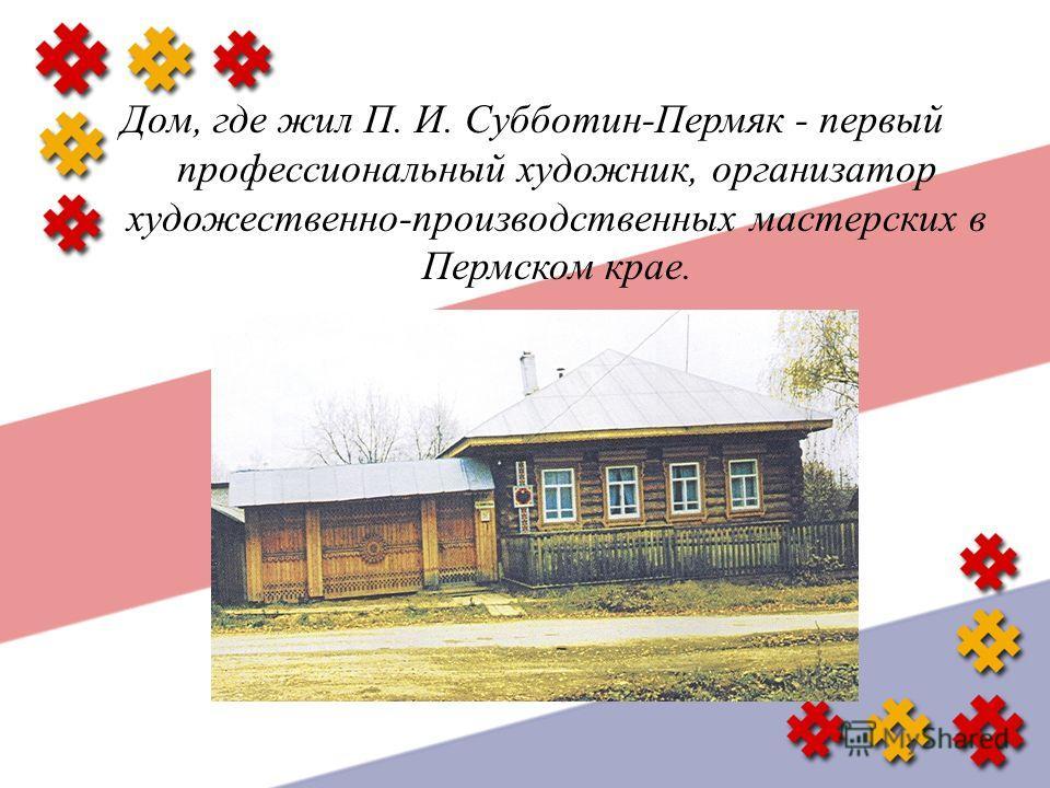Дом, где жил П. И. Субботин - Пермяк - первый профессиональный художник, организатор художественно - производственных мастерских в Пермском крае.