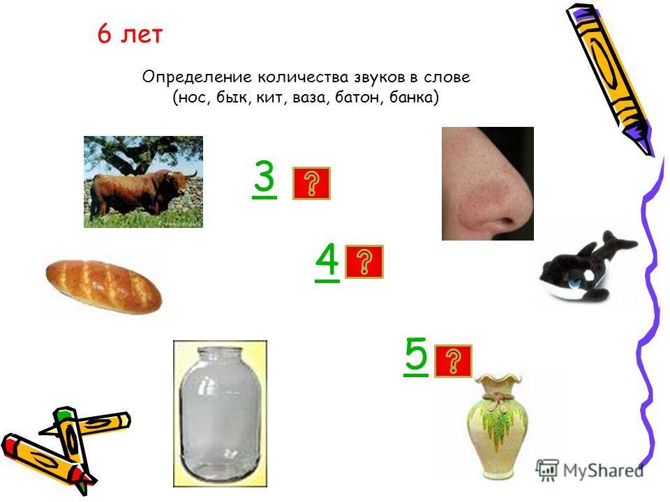 6 лет Определение количества звуков в слове (нос, бык, кит, ваза, батон, банка) 3 4 5