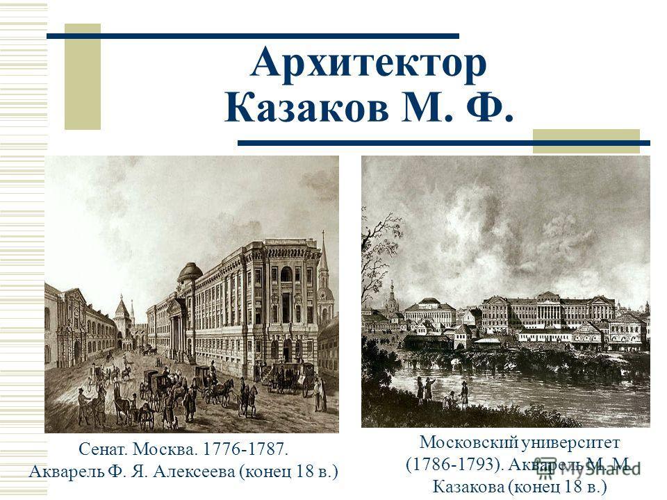 Архитектор Казаков М. Ф. Сенат. Москва. 1776-1787. Акварель Ф. Я. Алексеева (конец 18 в.) Московский университет (1786-1793). Акварель М. М. Казакова (конец 18 в.)