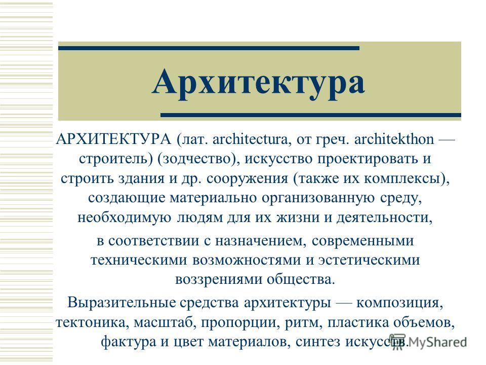 Архитектура АРХИТЕКТУРА (лат. architectura, от греч. architekthon строитель) (зодчество), искусство проектировать и строить здания и др. сооружения (также их комплексы), создающие материально организованную среду, необходимую людям для их жизни и дея