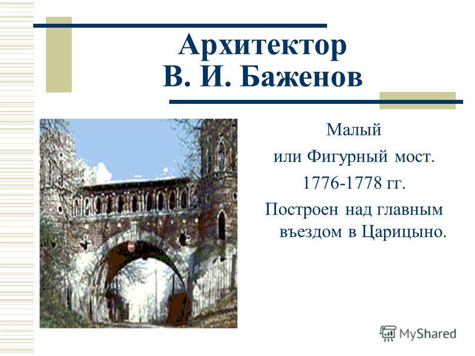 Архитектор В. И. Баженов Малый или Фигурный мост. 1776-1778 гг. Построен над главным въездом в Царицыно.