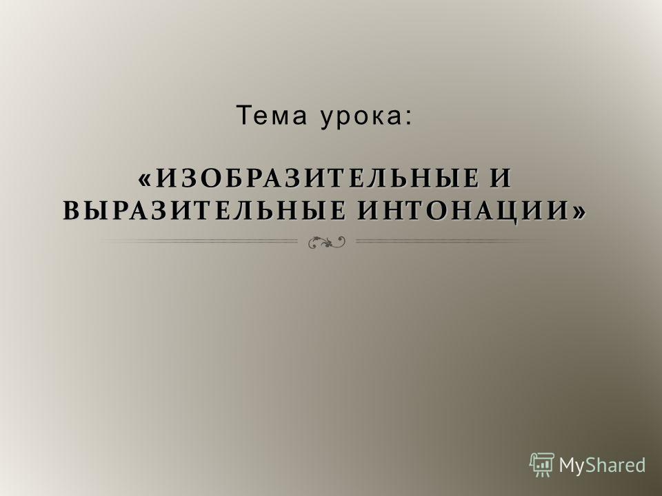 « ИЗОБРАЗИТЕЛЬНЫЕ И ВЫРАЗИТЕЛЬНЫЕ ИНТОНАЦИИ » Тема урока: « ИЗОБРАЗИТЕЛЬНЫЕ И ВЫРАЗИТЕЛЬНЫЕ ИНТОНАЦИИ »