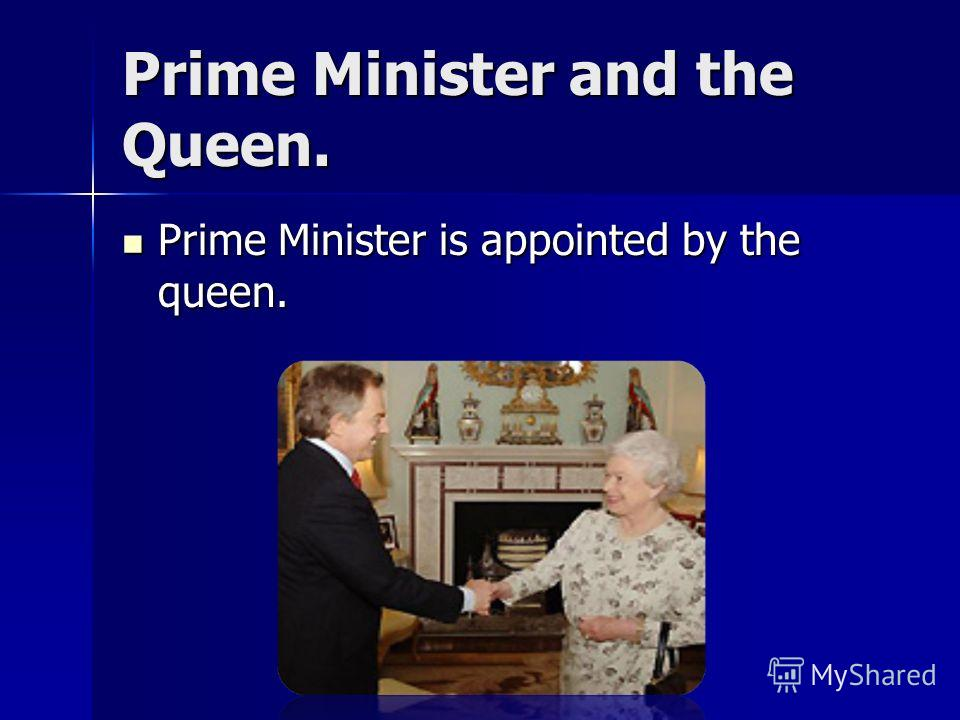 Prime Minister and the Queen. Prime Minister is appointed by the queen. Prime Minister is appointed by the queen.