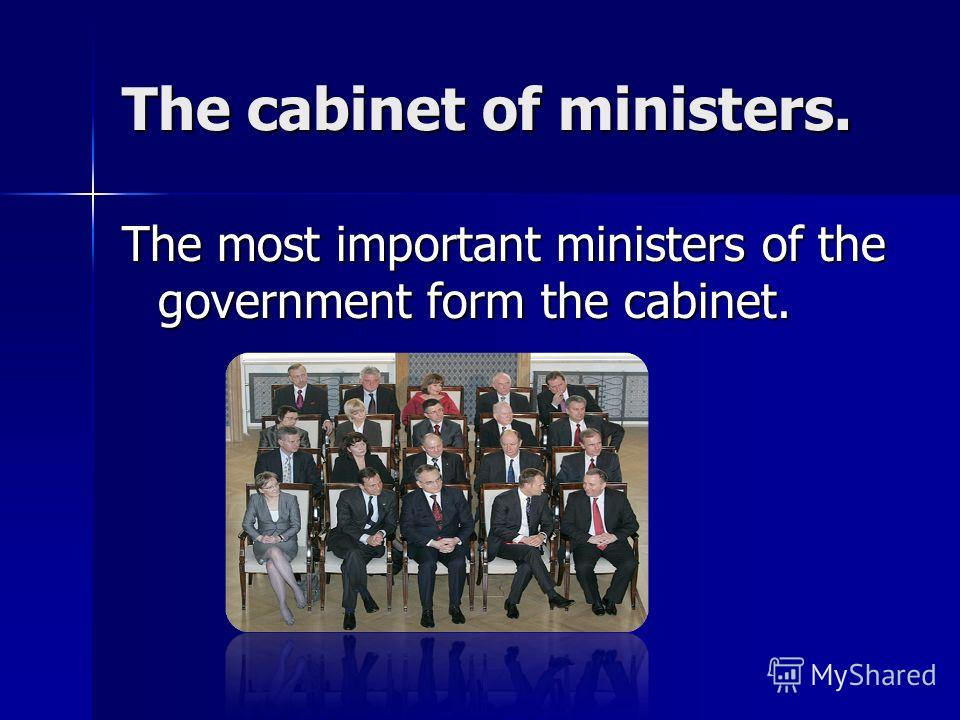 The cabinet of ministers. The most important ministers of the government form the cabinet.