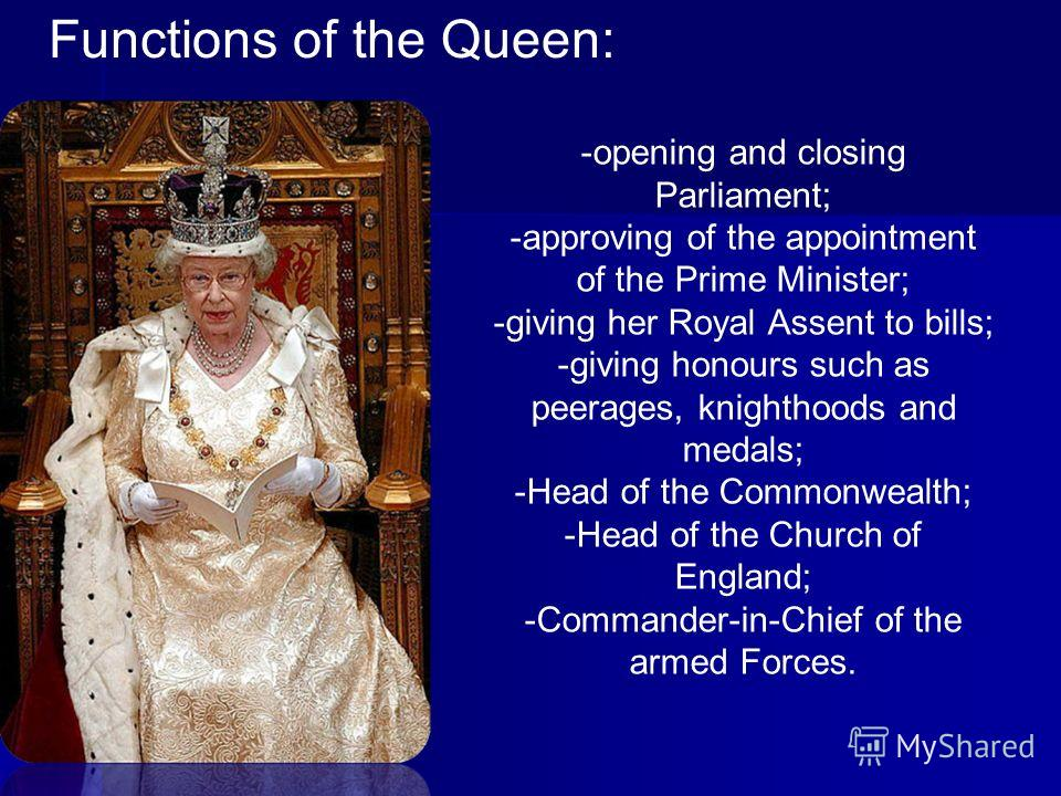 Functions of the Queen: -opening and closing Parliament; -approving of the appointment of the Prime Minister; -giving her Royal Assent to bills; -giving honours such as peerages, knighthoods and medals; -Head of the Commonwealth; -Head of the Church